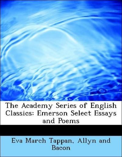 The Academy Series of English Classics: Emerson Select Essays and Poems