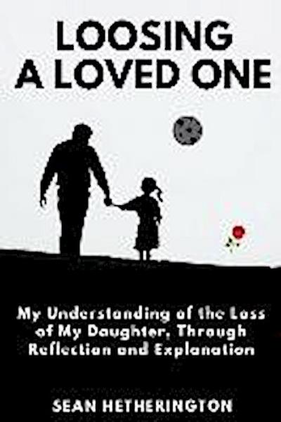 Loosing a Loved One: My Understanding of the Loss of My Daughter, Dealing Through Reflection and Explanation.