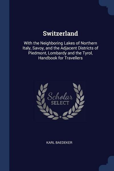 Switzerland: With the Neighboring Lakes of Northern Italy, Savoy, and the Adjacent Districts of Piedmont, Lombardy and the Tyrol, H