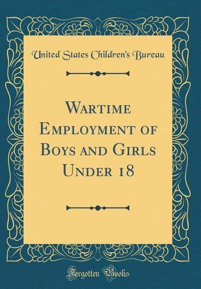 Wartime Employment of Boys and Girls Under 18 (Classic Reprint)