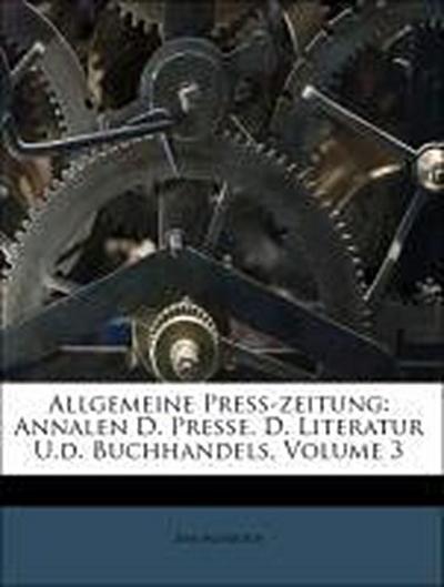 Allgemeine Preß-zeitung: Annalen D. Presse, D. Literatur U.d. Buchhandels, Volume 3