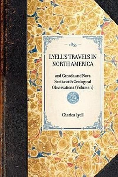Lyell's Travels in North America: And Canada and Nova Scotia with Geological Observations (Volume 1)
