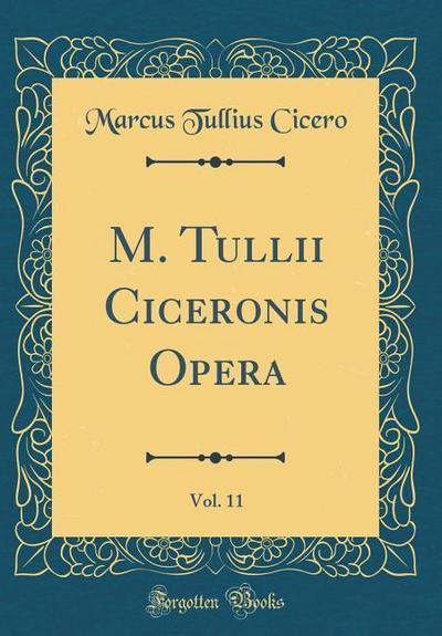 M. Tullii Ciceronis Opera, Vol. 11 (Classic Reprint)