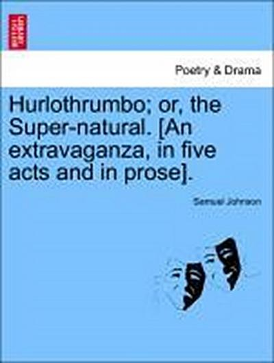 Hurlothrumbo; or, the Super-natural. [An extravaganza, in five acts and in prose].