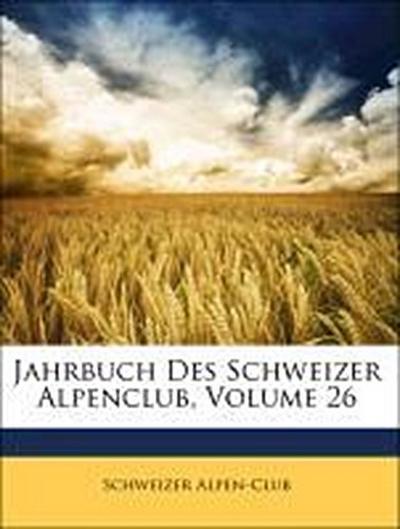 Jahrbuch Des Schweizer Alpenclub, Sechsundzwanzigster Jahrgang