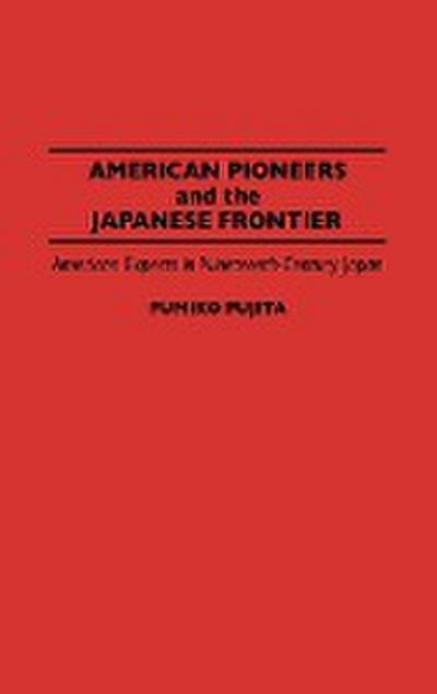 American Pioneers and the Japanese Frontier: American Experts in Nineteenth-Century Japan