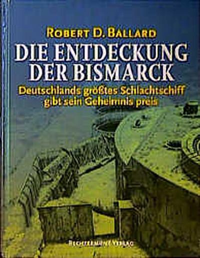 Die Entdeckung der Bismarck. Sonderausgabe. Deutschlands größtes Schlachtschiff gibt sein Geheimnis preis