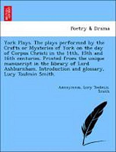 York Plays. The plays performed by the Crafts or Mysteries of York on the day of Corpus Christi in the 14th, 15th and 16th centuries. Printed from the unique manuscript in the library of Lord Ashburnham. Introduction and glossary, Lucy Toulmin Smith.