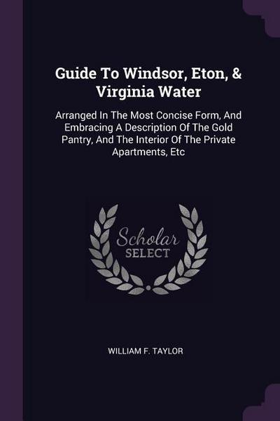 Guide to Windsor, Eton, & Virginia Water: Arranged in the Most Concise Form, and Embracing a Description of the Gold Pantry, and the Interior of the P