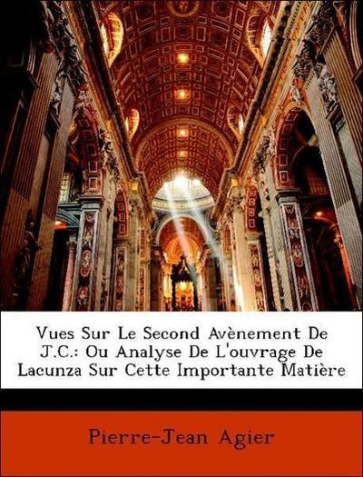 Vues Sur Le Second Avènement De J.C.: Ou Analyse De L'ouvrage De Lacunza Sur Cette Importante Matière