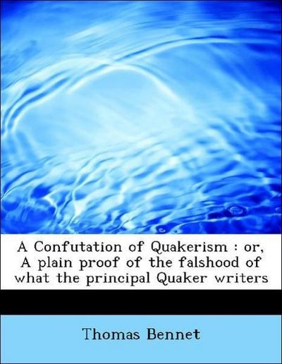 A Confutation of Quakerism : or, A plain proof of the falshood of what the principal Quaker writers