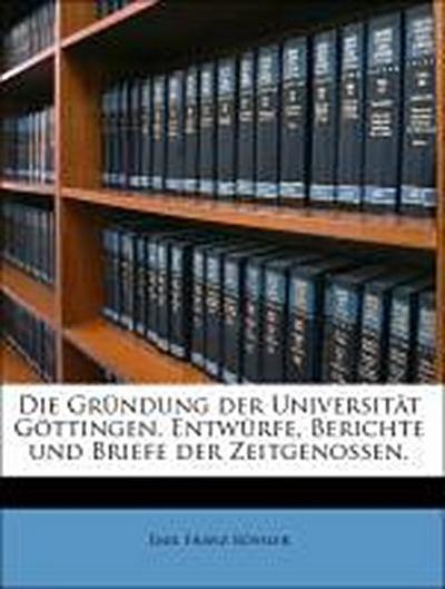 Die Gründung der Universität Göttingen. Entwürfe, Berichte und Briefe der Zeitgenossen.