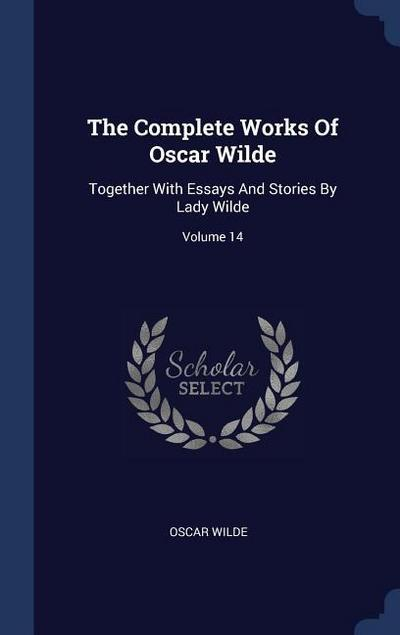 The Complete Works of Oscar Wilde: Together with Essays and Stories by Lady Wilde; Volume 14