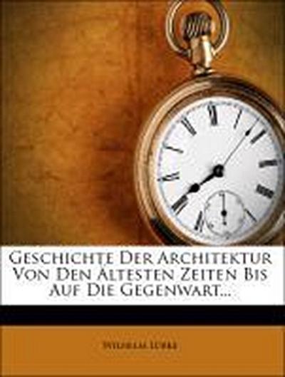 Geschichte der Architektur von den ältesten Zeiten bis auf die Gegenwart.