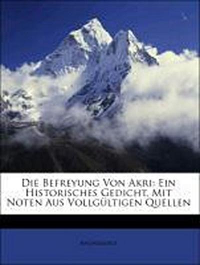 Die Befreyung Von Akri: Ein Historisches Gedicht, Mit Noten Aus Vollgültigen Quellen
