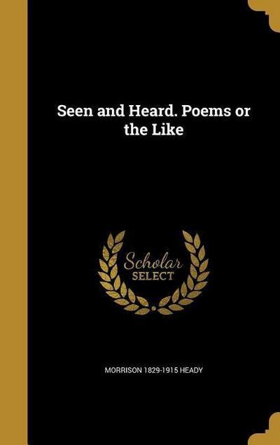 SEEN & HEARD POEMS OR THE LIKE