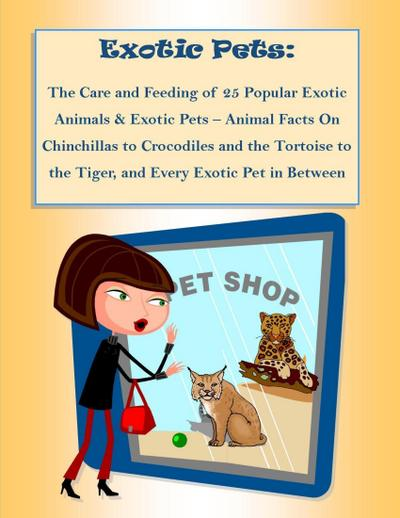 The Care and Feeding of 25 Popular Exotic Animals & Exotic Pets - Animal Facts On Chinchillas to Crocodiles and the Tortoise to the Tiger, and Every Exotic Pet in Between