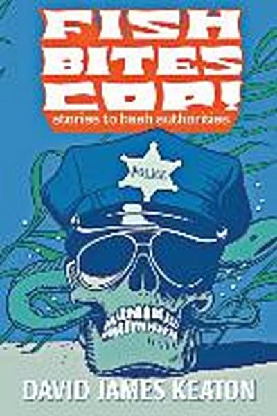 Fish Bites Cop!: Stories to Bash Authorities