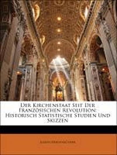 Der Kirchenstaat Seit Der Französischen Revolution: Historisch Statistische Studien Und Skizzen