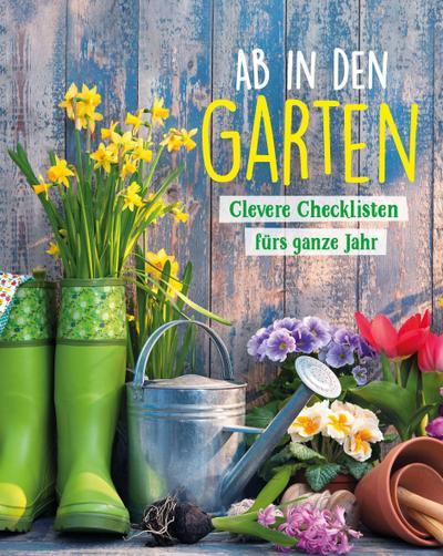 Ab in den Garten - Clevere Checklisten fürs ganze Jahr
