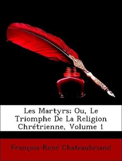 Les Martyrs; Ou, Le Triomphe De La Religion Chrétrienne, Volume 1