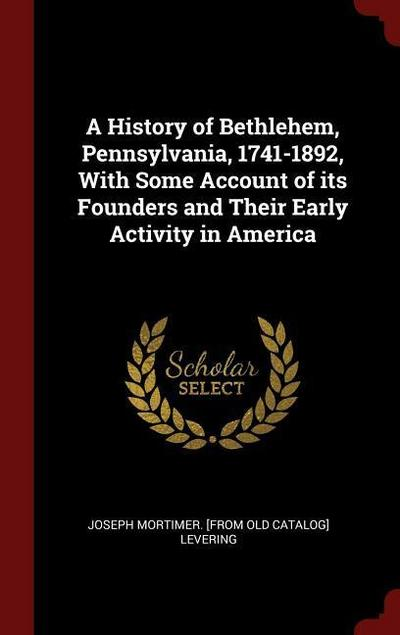 A History of Bethlehem, Pennsylvania, 1741-1892, with Some Account of Its Founders and Their Early Activity in America
