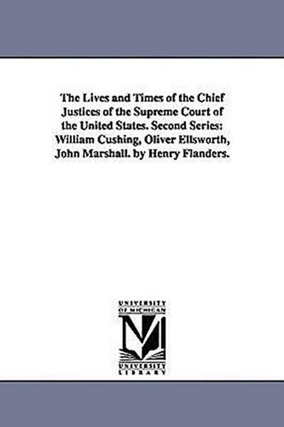 The Lives and Times of the Chief Justices of the Supreme Court of the United States. Second Series: William Cushing, Oliver Ellsworth, John Marshall.