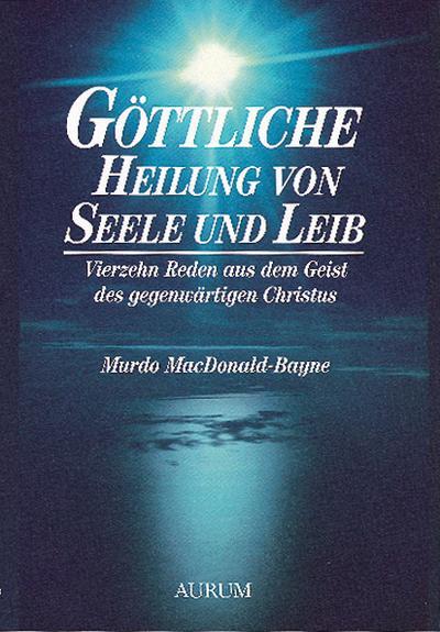 Göttliche Heilung von Seele und Leib; Vierzehn Reden aus dem Geist des gegenwärtigen Christus; Deutsch