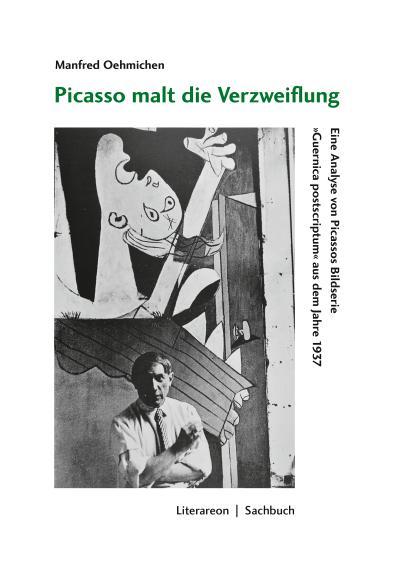 Picasso malt die Verzweiflung: Eine Analyse von Picassos Bildserie »Guernica postscriptum« aus dem Jahre 1937 (Literareon)