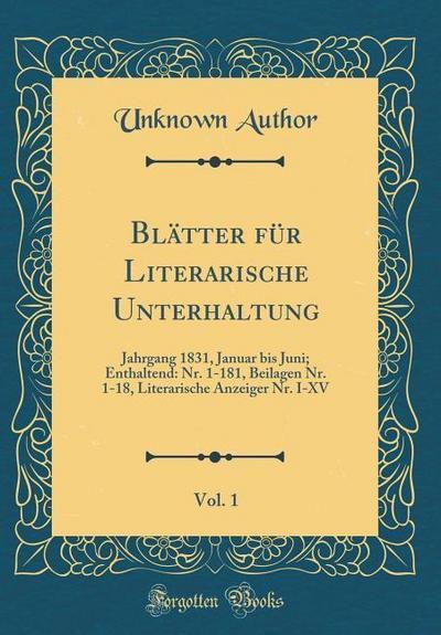 Blätter Für Literarische Unterhaltung, Vol. 1: Jahrgang 1831, Januar Bis Juni; Enthaltend: Nr. 1-181, Beilagen Nr. 1-18, Literarische Anzeiger Nr. I-X