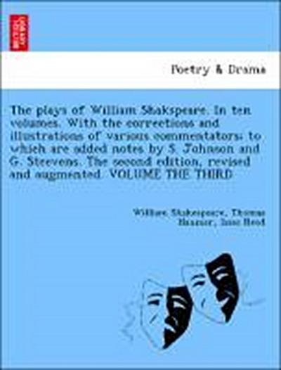 The plays of William Shakspeare. In ten volumes. With the corrections and illustrations of various commentators; to which are added notes by S. Johnson and G. Steevens. The second edition, revised and augmented. VOLUME THE THIRD