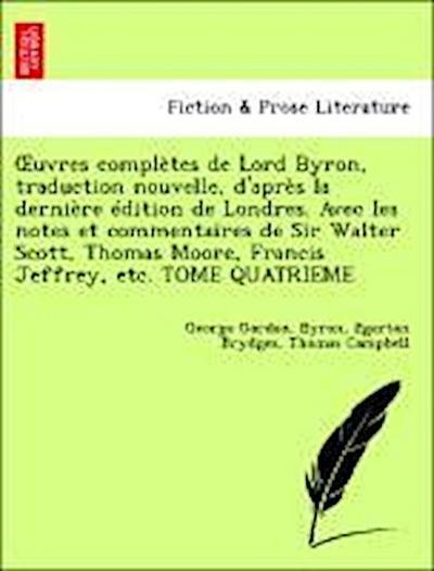 OEuvres complètes de Lord Byron, traduction nouvelle, d'après la dernière édition de Londres. Avec les notes et commentaires de Sir Walter Scott, Thomas Moore, Francis Jeffrey, etc. TOME QUATRIEME