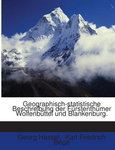 Geographisch-statistische Beschreibung Der Fürstenthümer Wolfenbüttel Und Blankenburg Von G. Hassel Und R. Bege ...