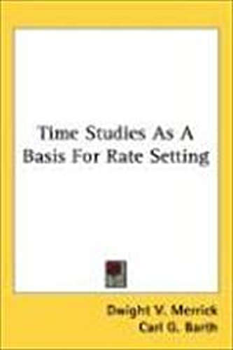Dwight V. Merrick ~ Time Studies as a Basis for Rate Setting 9780548551981