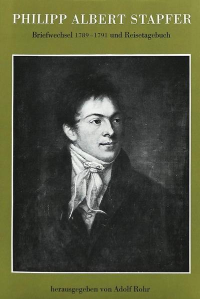 Philipp Albert Stapfer: Briefwechsel 1789-1791 und Reisetagebuch- Mit Einführung und Kommentar- aus dem handschriftlichen Nachlass herausgegeben