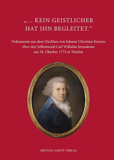 ... kein Geistlicher hat ihn begleitet. - Dokumente aus dem Nachlass von Johann Christian Kestner über den Selbstmord Carl Wilhelm Jerusalems am 30. Oktober 1772 in Wetzlar