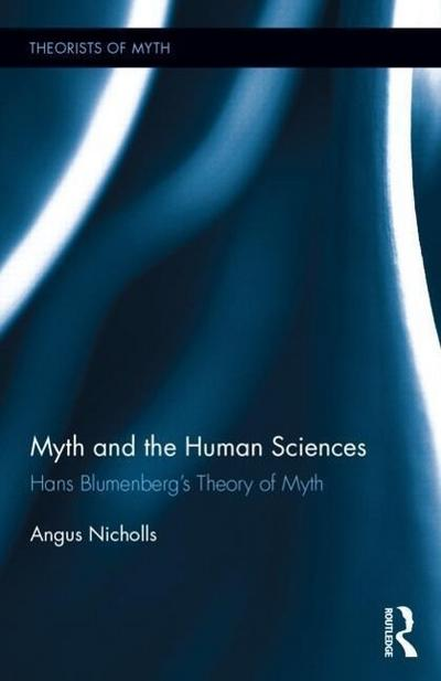 Myth and the Human Sciences: Hans Blumenberg's Theory of Myth (Theorists of Myth, Band 16)