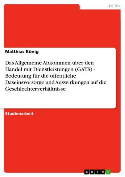 Das Allgemeine Abkommen über den Handel mit Dienstleistungen (GATS) - Bedeutung für die öffentliche Daseinsvorsorge und Auswirkungen auf die Geschlechterverhältnisse