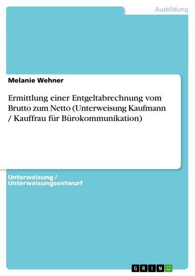 Ermittlung einer Entgeltabrechnung vom Brutto zum Netto (Unterweisung Kaufmann / Kauffrau für Bürokommunikation)