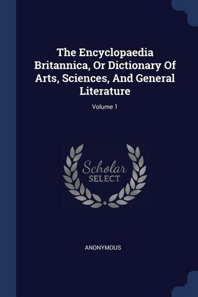 The Encyclopaedia Britannica, or Dictionary of Arts, Sciences, and General Literature; Volume 1