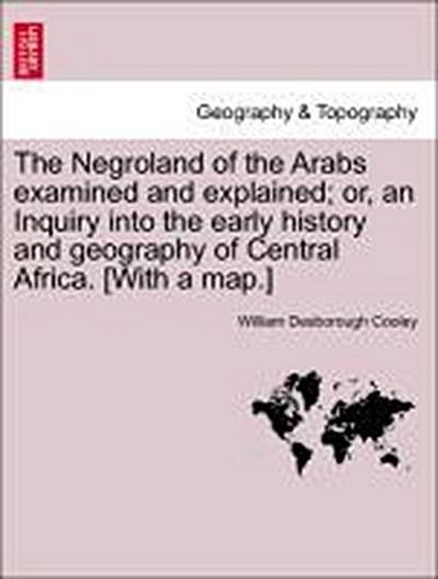 The Negroland of the Arabs examined and explained; or, an Inquiry into the early history and geography of Central Africa. [With a map.]