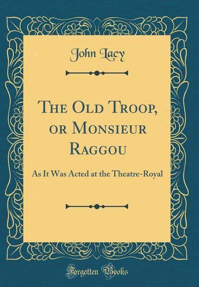 The Old Troop, or Monsieur Raggou: As It Was Acted at the Theatre-Royal (Classic Reprint)