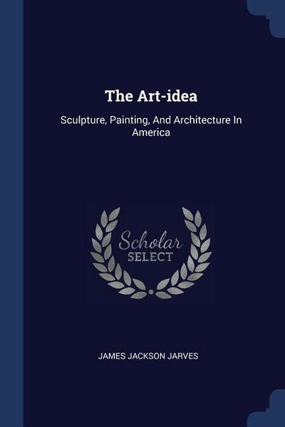 The Art-Idea: Sculpture, Painting, and Architecture in America