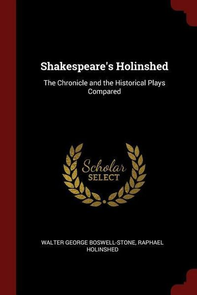 Shakespeare's Holinshed: The Chronicle and the Historical Plays Compared