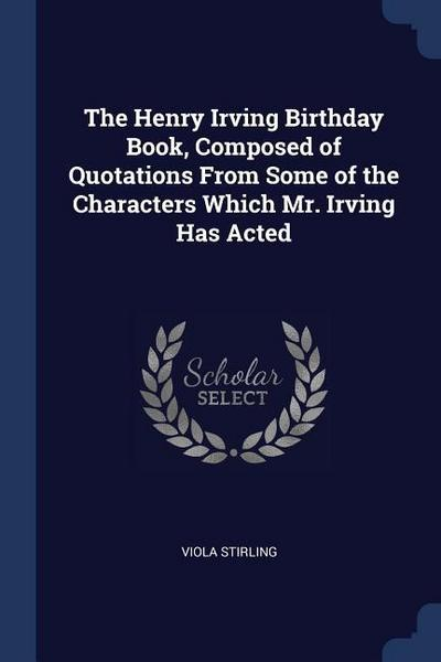 The Henry Irving Birthday Book, Composed of Quotations from Some of the Characters Which Mr. Irving Has Acted