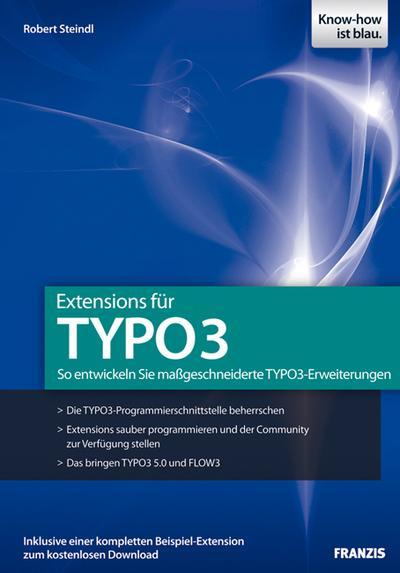 Extensions für TYPO3: So entwickeln Sie maßgeschneiderte TYPO3-Erweiterungen - Die TYPO3-Programmierschnittstelle beherrschen - Extensions sauber ... - Das bringen TYPO3 5.0, Extbase und Flow3