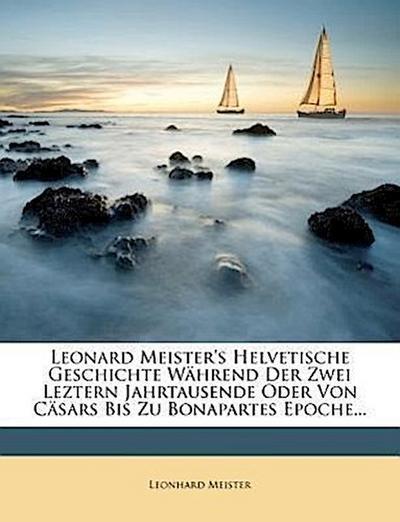 Leonard Meister's helvetische Geschichte während der zwei leztern Jahrtausende oder von Cäsars bis zu Bonapartes Epoche.