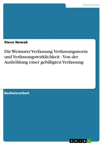 Die Weimarer Verfassung: Verfassungsnorm und Verfassungswirklichkeit - Von der Aushöhlung einer gebilligten Verfassung