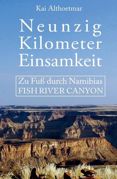 Neunzig Kilometer Einsamkeit. Zu Fuß durch Namibias Fish River Canyon