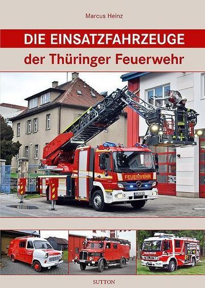 Die Einsatzfahrzeuge der Thüringer Feuerwehr; Sutton - Bilder der Feuerwehr; Deutsch; 160 farb. Fotos